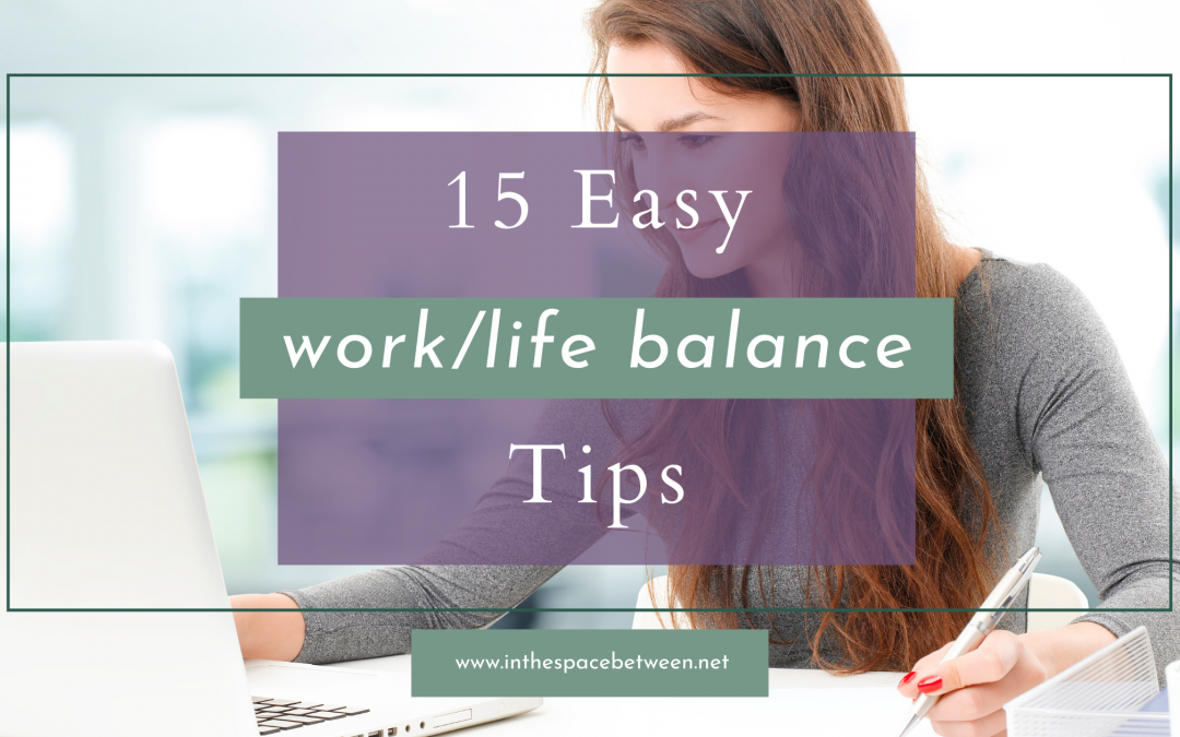 15 of the Best Tips for Creating Work/Life Balance