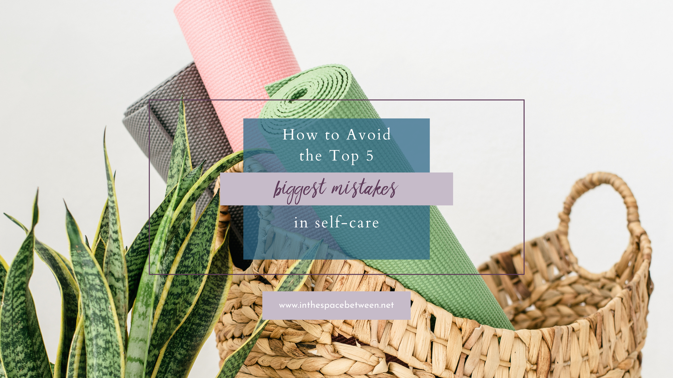 Avoid the 5 Biggest Mistakes in Self-Care