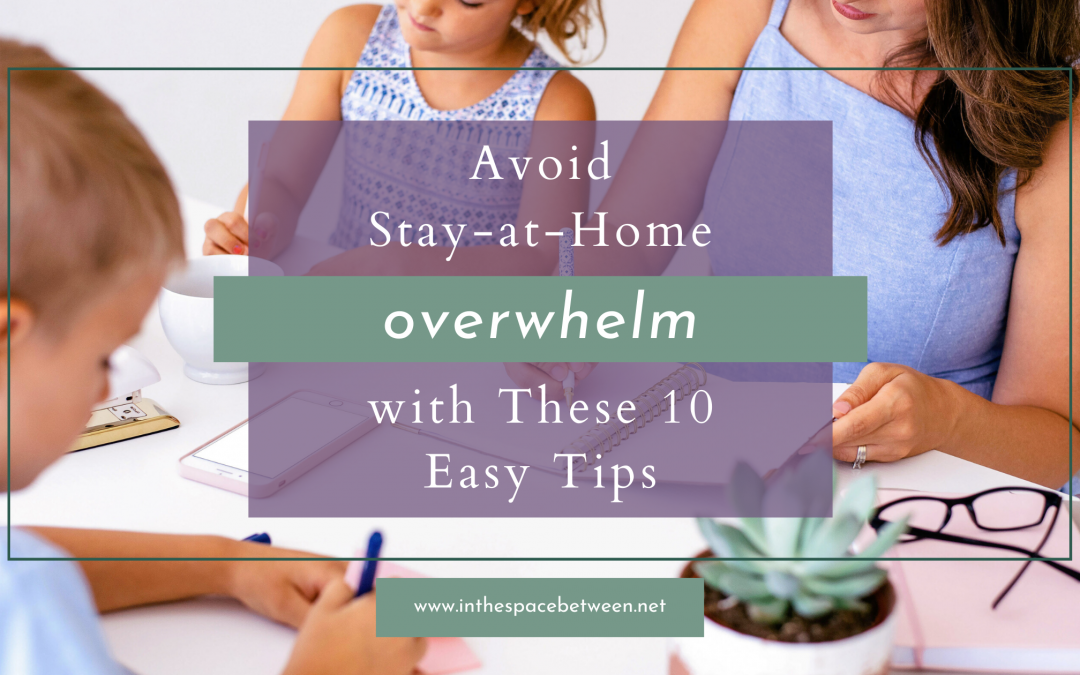 10 Ways You Can Avoid Stay-at-Home Overwhelm