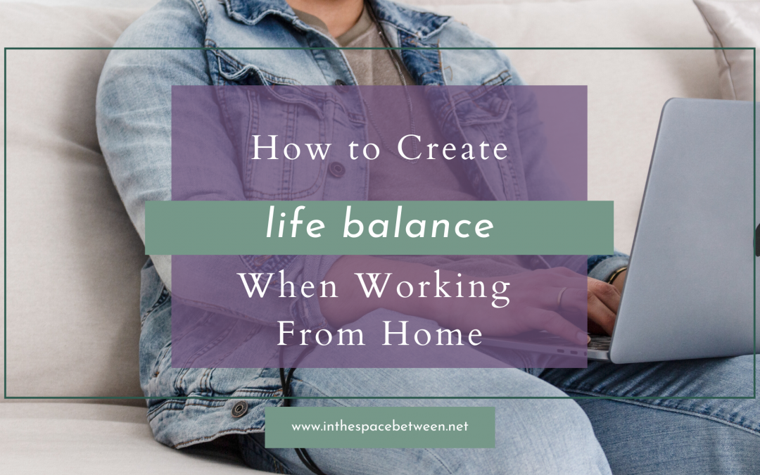 How to Create Life Balance When Working From Home