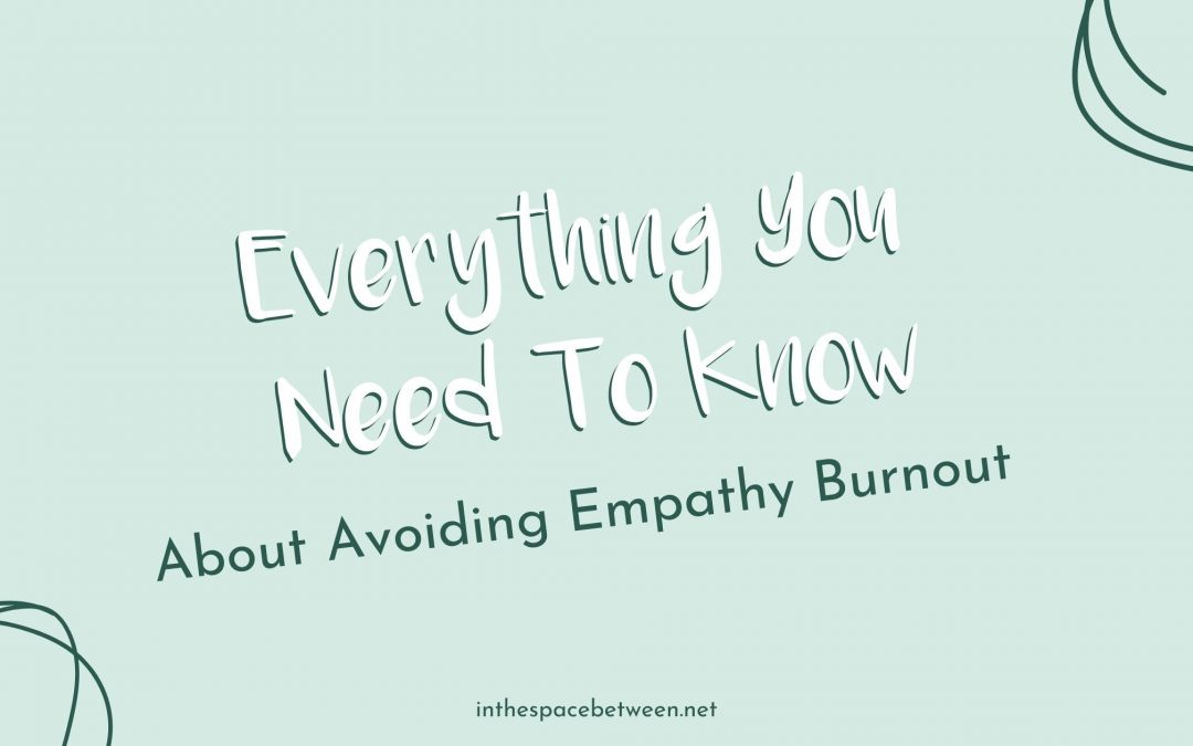 Everything You Need to Know About Avoiding Empathy Burnout