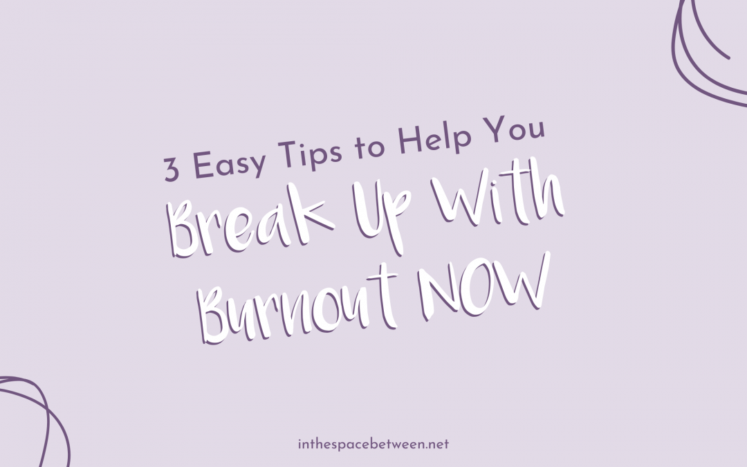 3 Easy Tips for Breaking Up With Burnout NOW