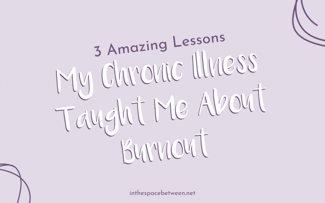 3 Amazing Lessons My Chronic Illness Taught Me About Burnout